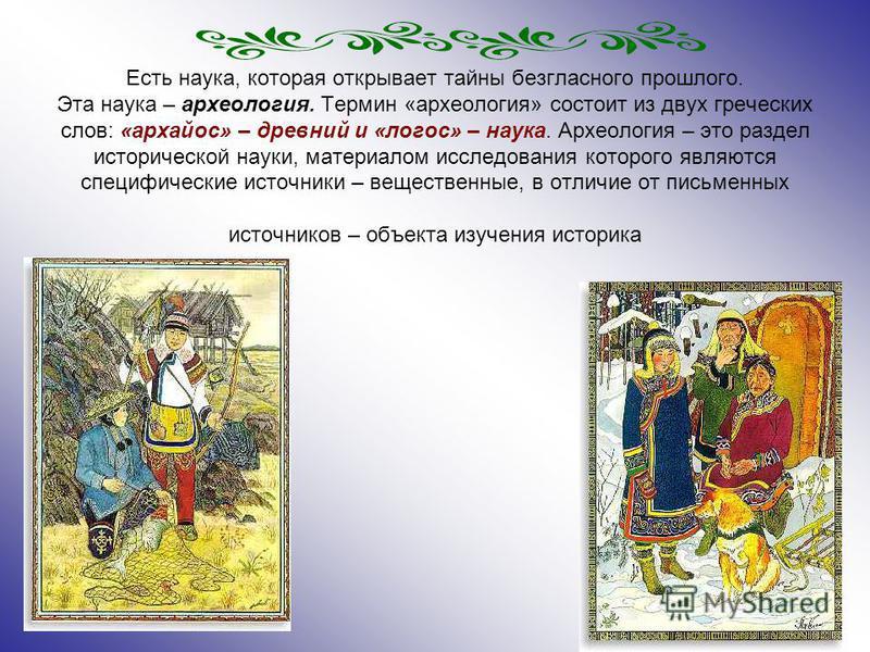 Есть наука, которая открывает тайны безгласного прошлого. Эта наука – археология. Термин «археология» состоит из двух греческих слов: «архайос» – древний и «логос» – наука. Археология – это раздел исторической науки, материалом исследования которого