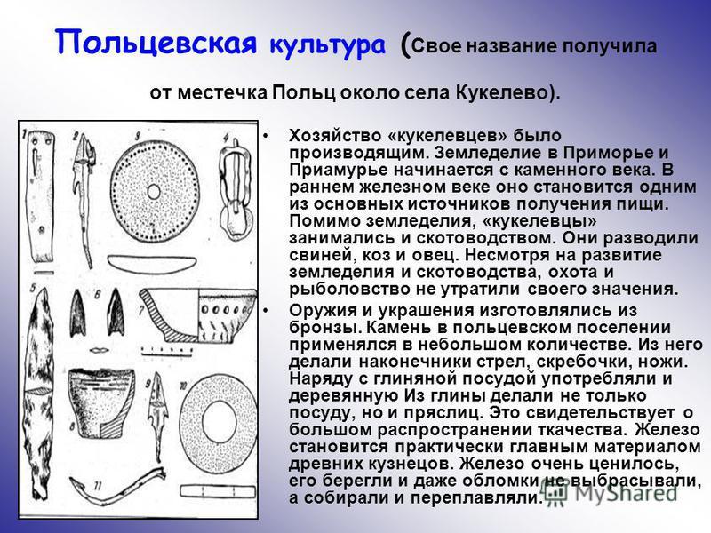 Польцевская культура ( Свое название получила от местечка Польц около села Кукелево). Хозяйство «кукелевцев» было производящим. Земледелие в Приморье и Приамурье начинается с каменного века. В раннем железном веке оно становится одним из основных ист