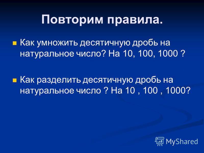 Повторим правила. Как умножить десятичную дробь на натуральное число? На 10, 100, 1000 ? Как разделить десятичную дробь на натуральное число ? На 10, 100, 1000?