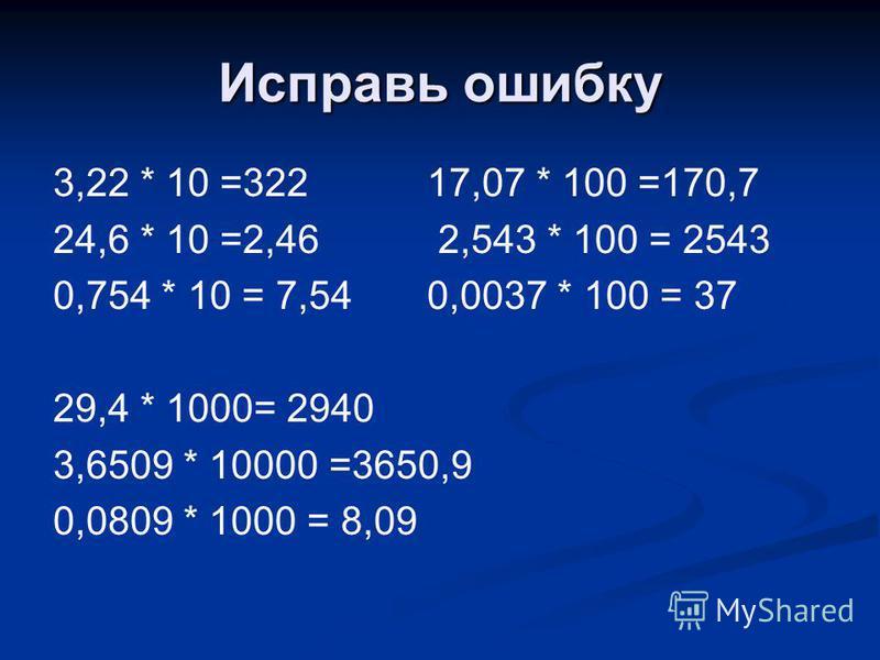 Исправь ошибку 3,22 * 10 =322 17,07 * 100 =170,7 24,6 * 10 =2,46 2,543 * 100 = 2543 0,754 * 10 = 7,54 0,0037 * 100 = 37 29,4 * 1000= 2940 3,6509 * 10000 =3650,9 0,0809 * 1000 = 8,09