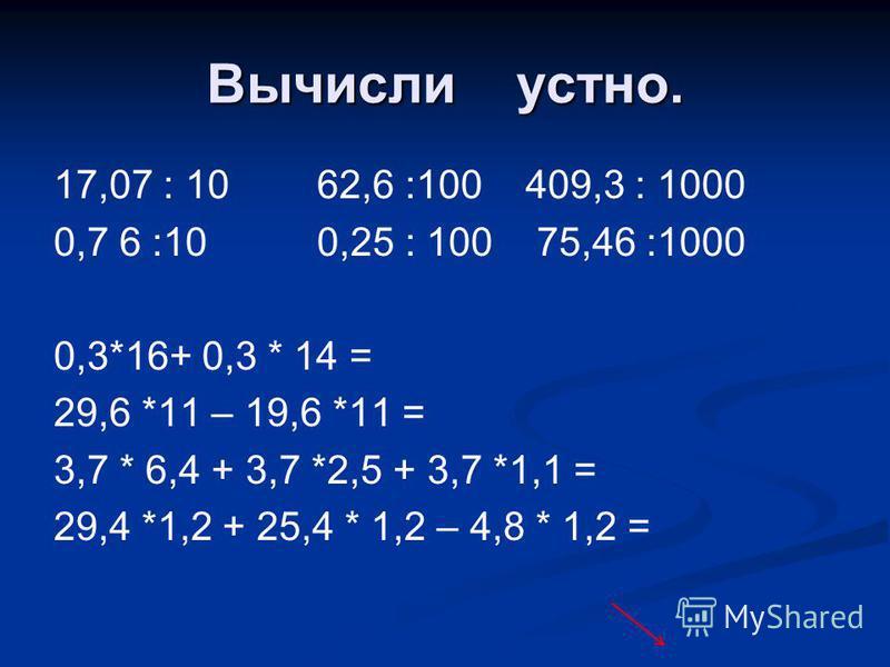 Вычисли устно. 17,07 : 10 62,6 :100 409,3 : 1000 0,7 6 :10 0,25 : 100 75,46 :1000 0,3*16+ 0,3 * 14 = 29,6 *11 – 19,6 *11 = 3,7 * 6,4 + 3,7 *2,5 + 3,7 *1,1 = 29,4 *1,2 + 25,4 * 1,2 – 4,8 * 1,2 =