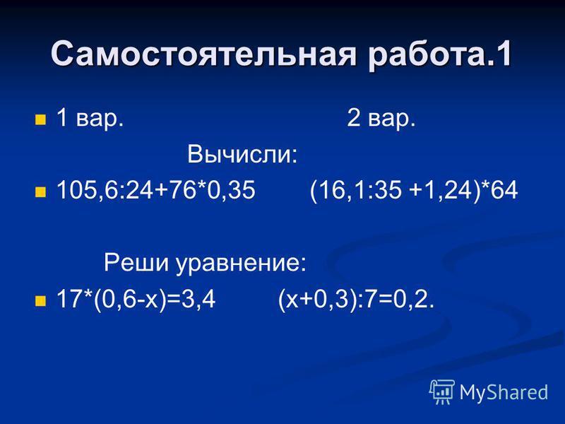 Самостоятельная работа.1 1 вар. 2 вар. Вычисли: 105,6:24+76*0,35 (16,1:35 +1,24)*64 Реши уравнение: 17*(0,6-х)=3,4 (х+0,3):7=0,2.