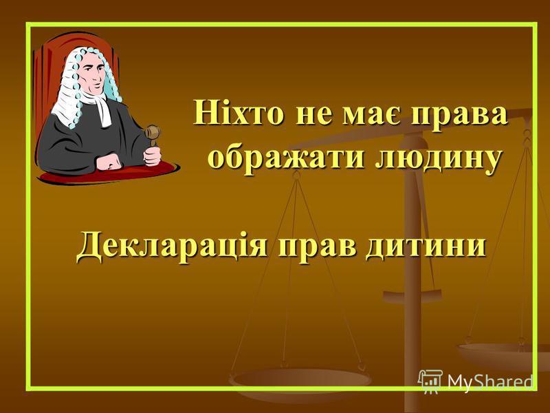 Ніхто не має права ображати людину Декларація прав дитини Ніхто не має права ображати людину Декларація прав дитини