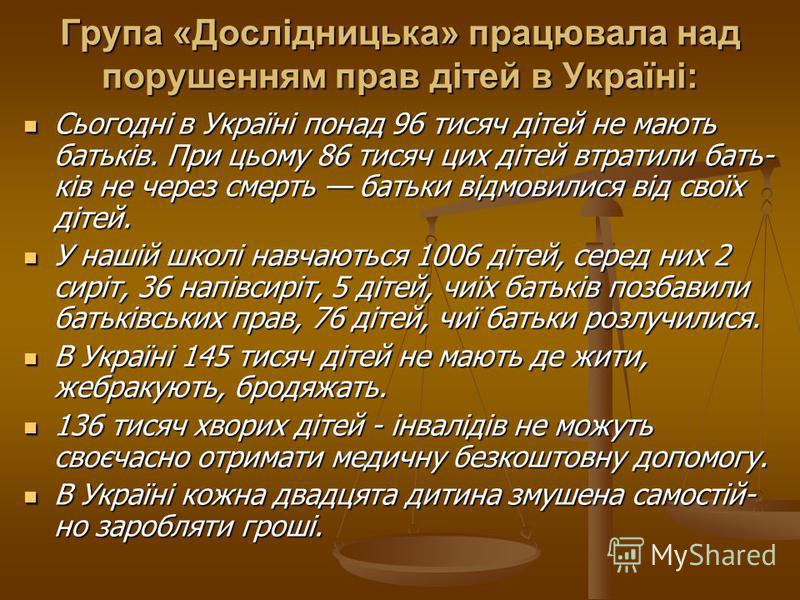 Група «Дослідницька» працювала над порушенням прав дітей в Україні: Сьогодні в Україні понад 96 тисяч дітей не мають батьків. При цьому 86 тисяч цих дітей втратили бать ків не через смерть батьки відмовилися від своїх дітей. Сьогодні в Україні понад