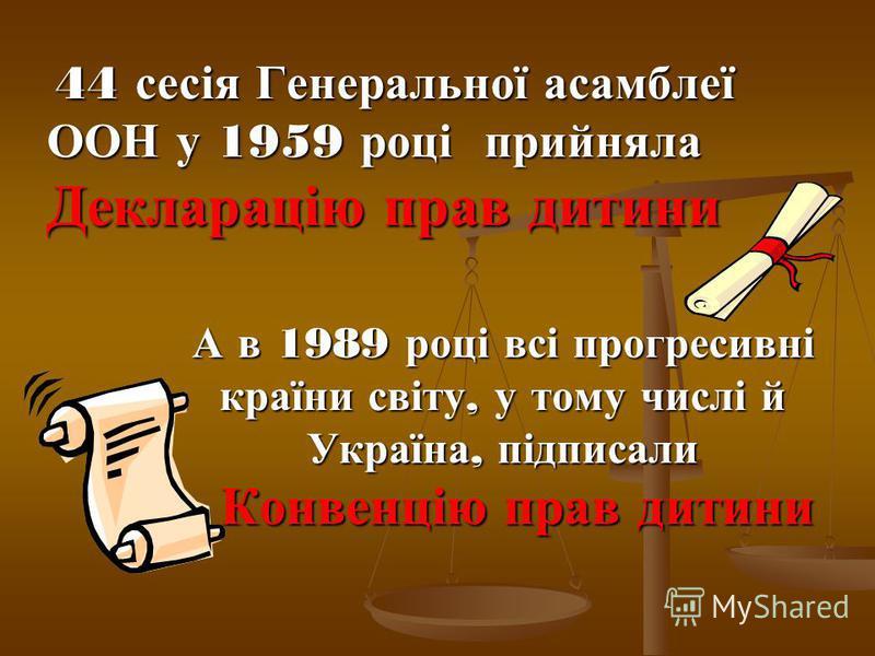 А в 1989 році всі прогресивні країни світу, у тому числі й Україна, підписали Конвенцію прав дитини 44 сесія Генеральної асамблеї 44 сесія Генеральної асамблеї ООН у 1959 році прийняла Декларацію прав дитини