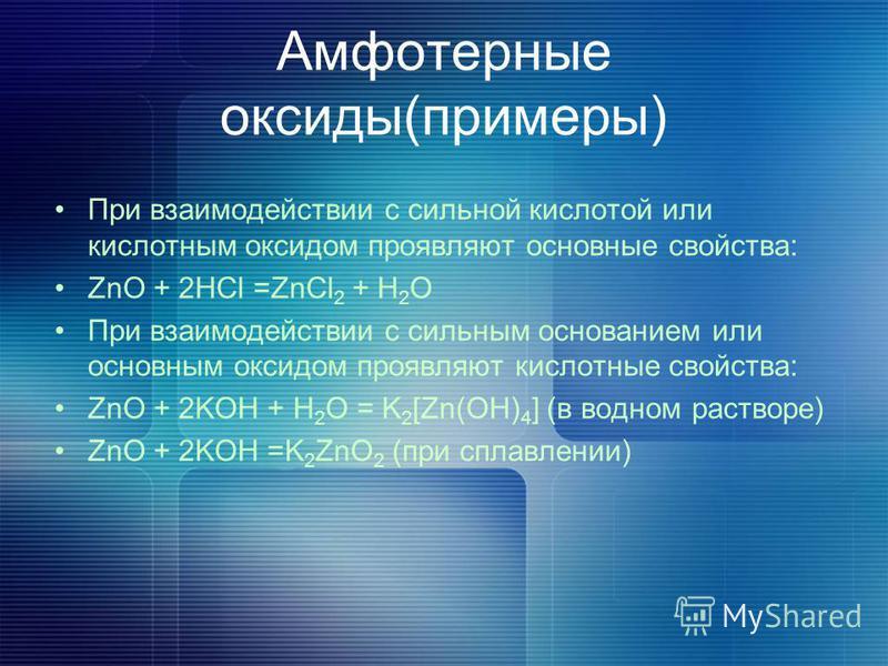 Амфотерные оксиды(примеры) При взаимодействии с сильной кислотой или кислотным оксидом проявляют основные свойства: ZnO + 2HCl =ZnCl 2 + H 2 O При взаимодействии с сильным основанием или основным оксидом проявляют кислотные свойства: ZnO + 2KOH + H 2