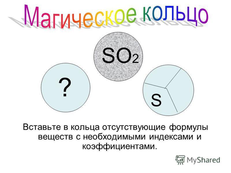 ? S SO 2 Вставьте в кольца отсутствующие формулы веществ с необходимыми индексами и коэффициентами.