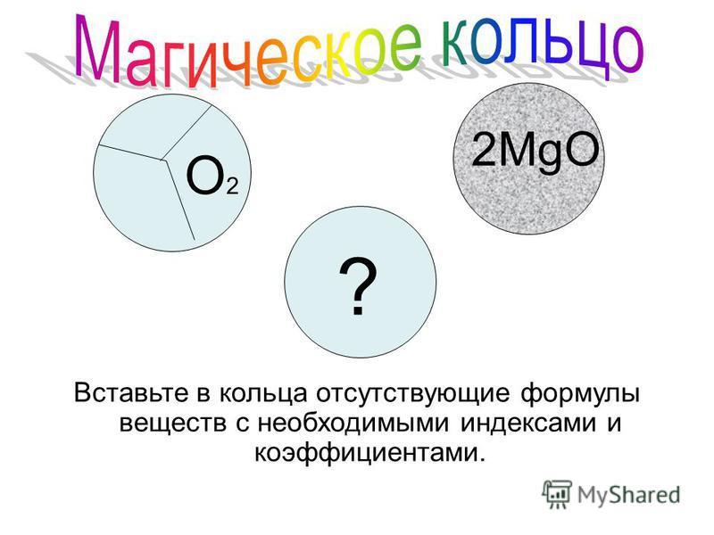 ? O2O2 2MgO Вставьте в кольца отсутствующие формулы веществ с необходимыми индексами и коэффициентами.