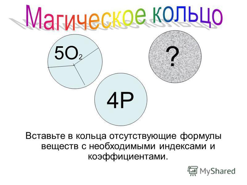 ? 5O 2 4P Вставьте в кольца отсутствующие формулы веществ с необходимыми индексами и коэффициентами.