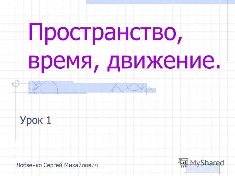 Пространство, время, движение. Урок 1 Лобзенко Сергей Михайлович