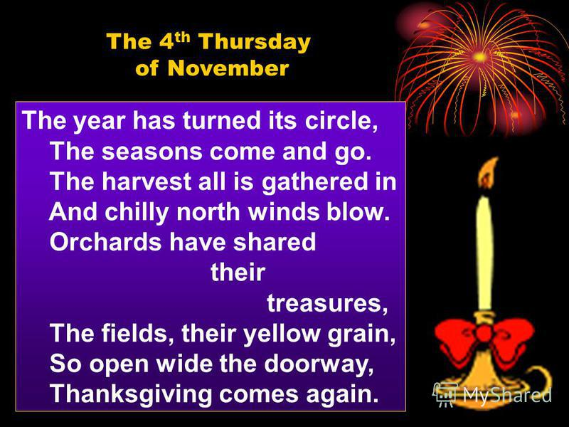 The year has turned its circle, The seasons come and go. The harvest all is gathered in And chilly north winds blow. Orchards have shared their treasures, The fields, their yellow grain, So open wide the doorway, Thanksgiving comes again. The 4 th Th
