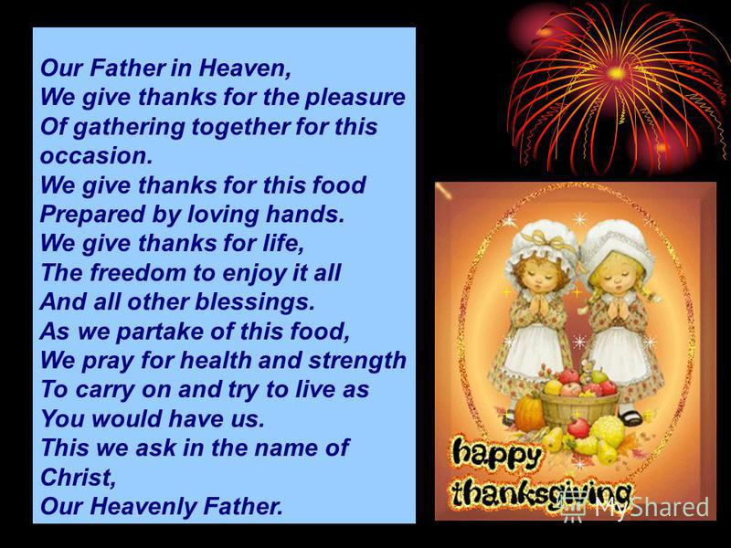 Our Father in Heaven, We give thanks for the pleasure Of gathering together for this occasion. We give thanks for this food Prepared by loving hands. We give thanks for life, The freedom to enjoy it all And all other blessings. As we partake of this