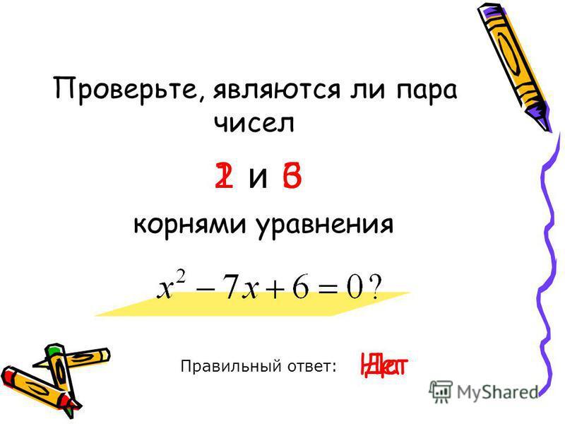 Проверьте, являются ли пара чисел Правильный ответ: 1 и 6 корнями уравнения Да Нет 2 и 3