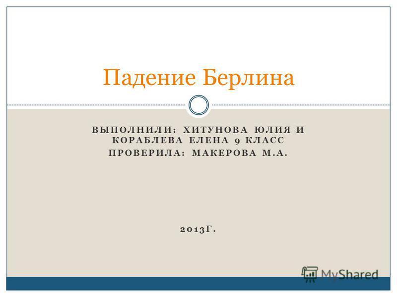 ВЫПОЛНИЛИ: ХИТУНОВА ЮЛИЯ И КОРАБЛЕВА ЕЛЕНА 9 КЛАСС ПРОВЕРИЛА: МАКЕРОВА М.А. 2013Г. Падение Берлина