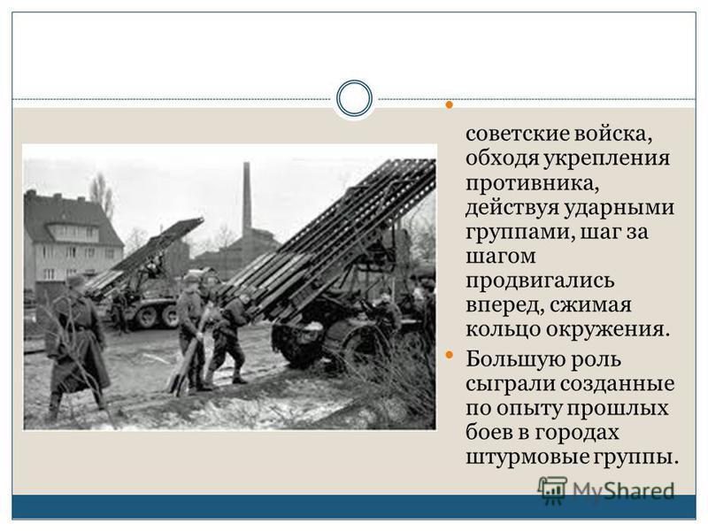 советские войска, обходя укрепления противника, действуя ударными группами, шаг за шагом продвигались вперед, сжимая кольцо окружения. Большую роль сыграли созданные по опыту прошлых боев в городах штурмовые группы.