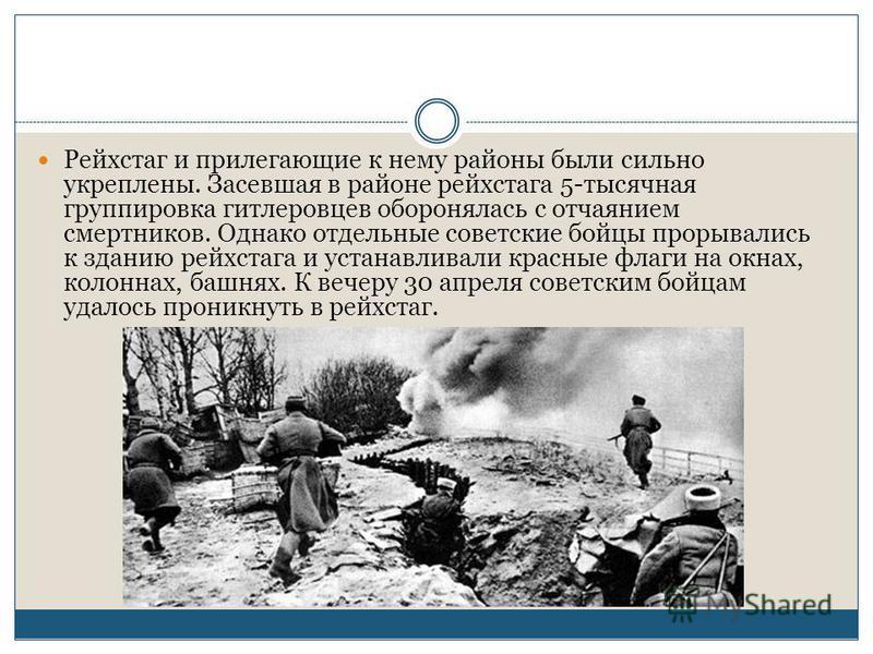 Рейхстаг и прилегающие к нему районы были сильно укреплены. Засевшая в районе рейхстага 5-тысячная группировка гитлеровцев оборонялась с отчаянием смертников. Однако отдельные советские бойцы прорывались к зданию рейхстага и устанавливали красные фла