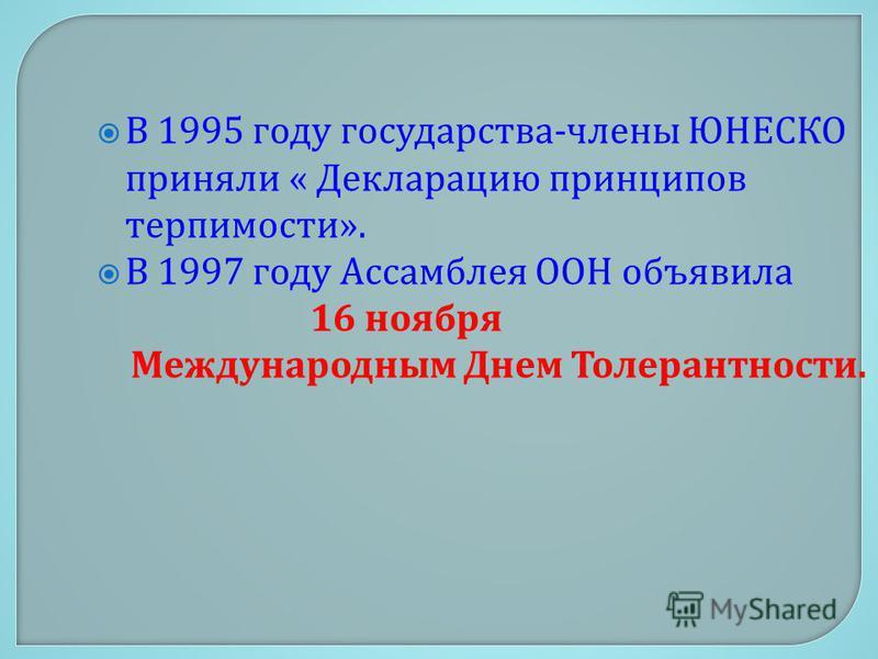 В 1995 году государства - члены ЮНЕСКО приняли « Декларацию принципов терпимости ». В 1997 году Ассамблея ООН объявила 16 ноября Международным Днем Толерантности.