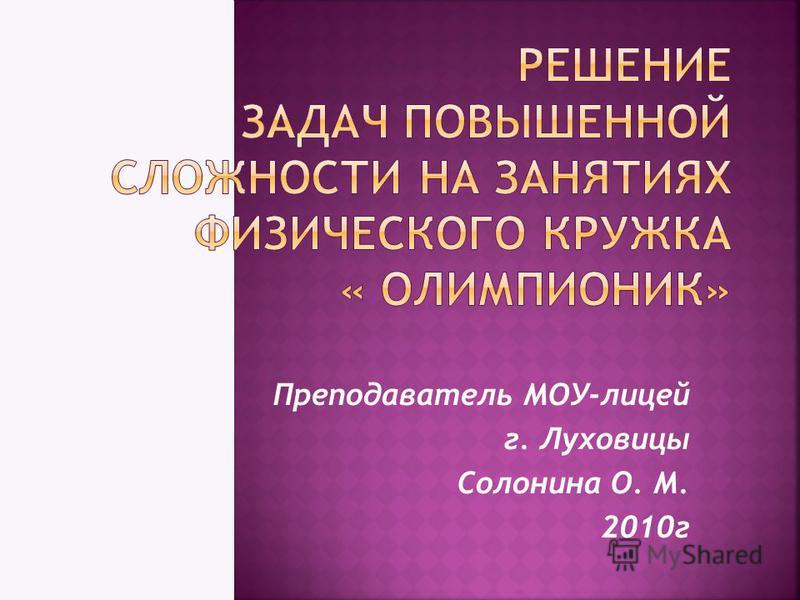 Преподаватель МОУ-лицей г. Луховицы Солонина О. М. 2010 г