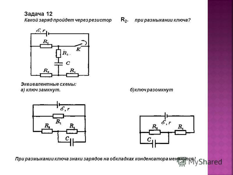 Задача 12 Какой заряд пройдет через резистор при размыкании ключа? Эквивалентные схемы: а) ключ замкнут. б)ключ разомкнут При размыкании ключа знаки зарядов на обкладках конденсатора меняются ! R2. R2.