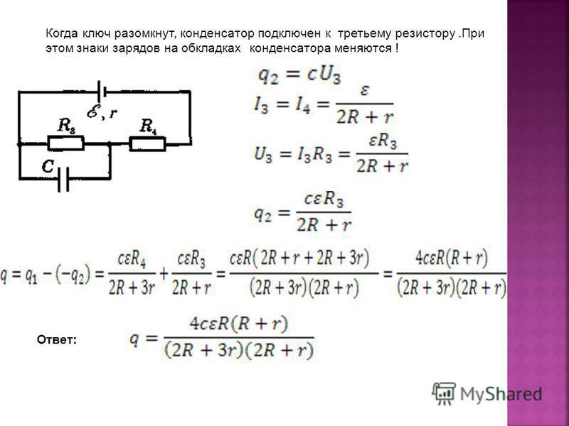 Когда ключ разомкнут, конденсатор подключен к третьему резистору.При этом знаки зарядов на обкладках конденсатора меняются ! Ответ: