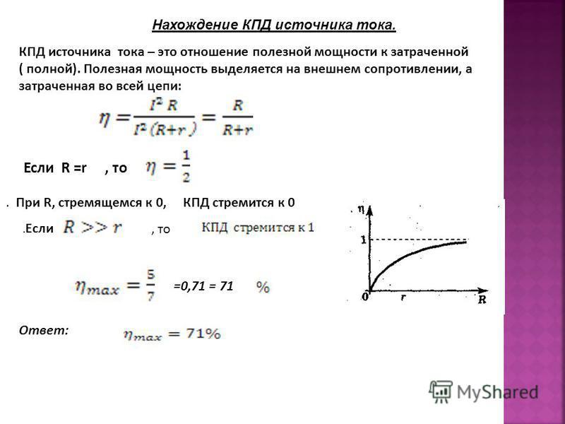=0,71 = 71 Ответ: КПД источника тока – это отношение полезной мощности к затраченной ( полной). Полезная мощность выделяется на внешнем сопротивлении, а затраченная во всей цепи: Если R =r, то. Если, то. При R, стремящемся к 0, КПД стремится к 0 Нахо