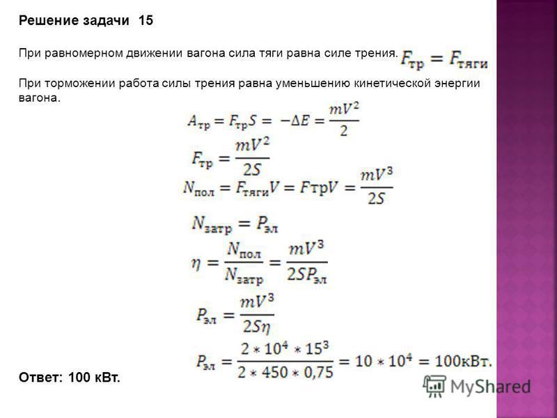 Решение задачи 15 При равномерном движении вагона сила тяги равна силе трения. При торможении работа силы трения равна уменьшению кинетической энергии вагона. Ответ: 100 к Вт.