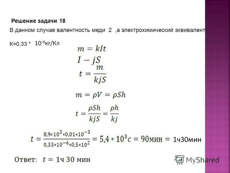 Решение задачи 18 В данном случае валентность меди 2,а электрохимический эквивалент K=0,33 * 10 -6 кг/Кл 1 ч 30 мин