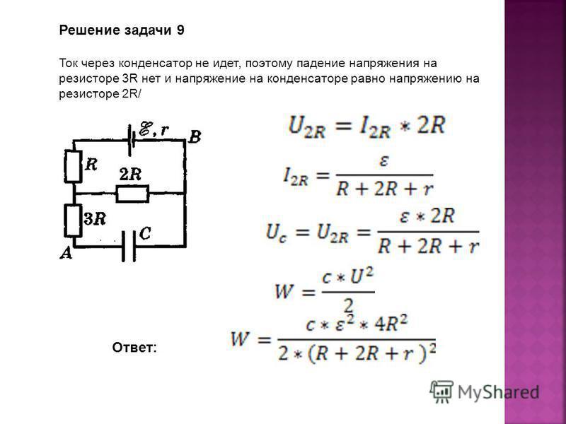 Решение задачи 9 Ток через конденсатор не идет, поэтому падение напряжения на резисторе 3R нет и напряжение на конденсаторе равно напряжению на резисторе 2R/ Ответ:
