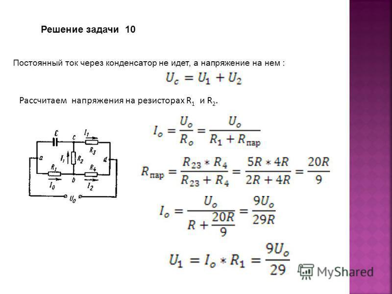 Постоянный ток через конденсатор не идет, а напряжение на нем : Рассчитаем напряжения на резисторах R 1 и R 2. Решение задачи 10