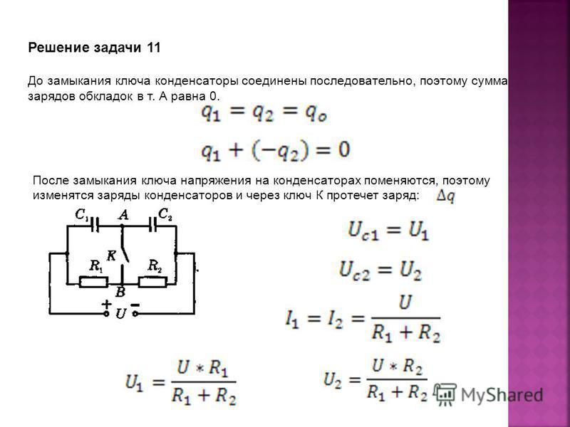 Решение задачи 11 До замыкания ключа конденсаторы соединены последовательно, поэтому сумма зарядов обкладок в т. А равна 0. После замыкания ключа напряжения на конденсаторах поменяются, поэтому изменятся заряды конденсаторов и через ключ К протечет з
