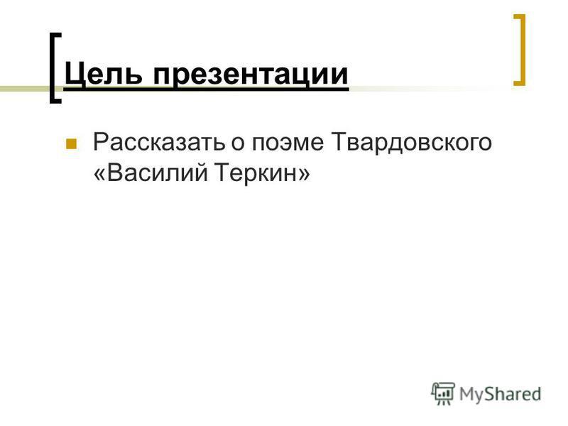 Цель презентации Рассказать о поэме Твардовского «Василий Теркин»