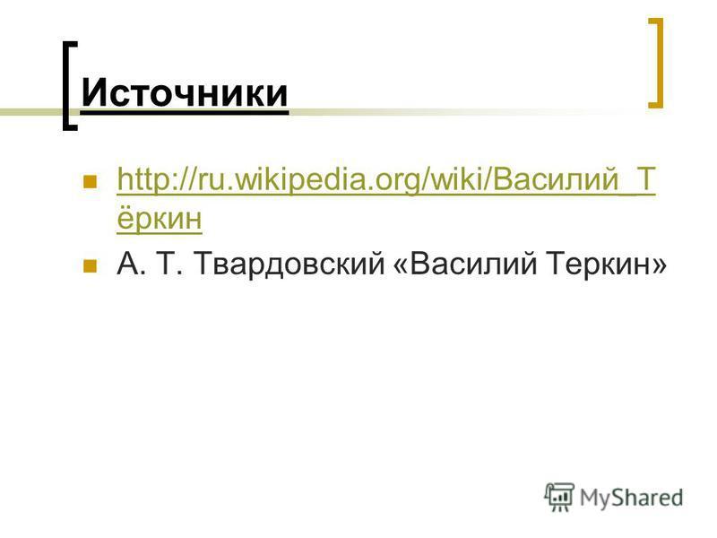 Источники http://ru.wikipedia.org/wiki/Василий_Т ёркин http://ru.wikipedia.org/wiki/Василий_Т ёркин А. Т. Твардовский «Василий Теркин»