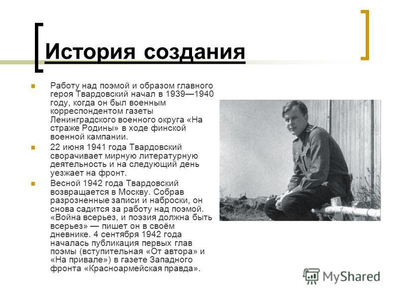 История создания Работу над поэмой и образом главного героя Твардовский начал в 19391940 году, когда он был военным корреспондентом газеты Ленинградского военного округа «На страже Родины» в ходе финской военной кампании. 22 июня 1941 года Твардовски
