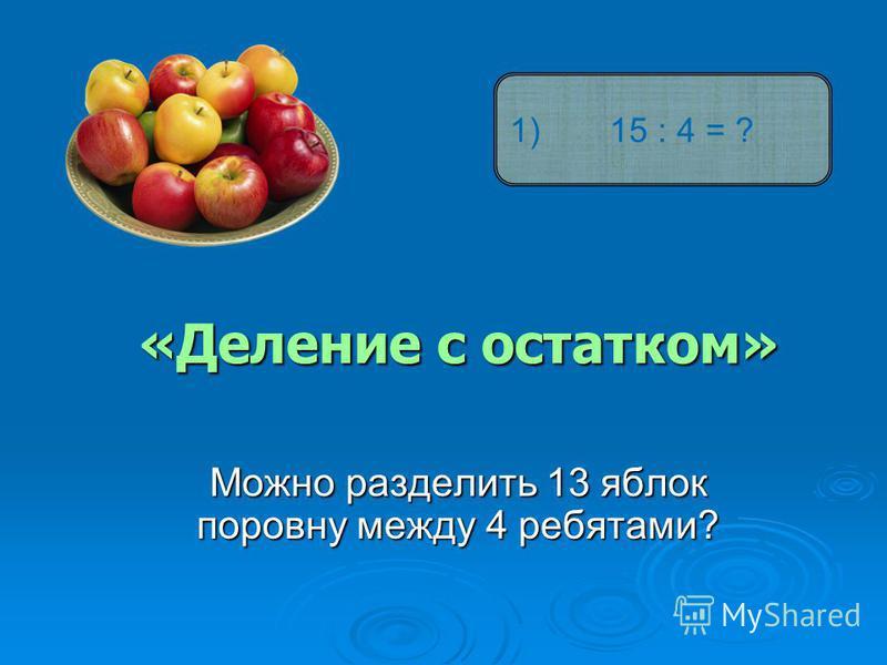 «Деление с остатком» Можно разделить 13 яблок поровну между 4 ребятами? 1) 15 : 4 = ?