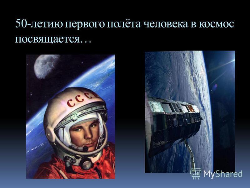 50-летию первого полёта человека в космос посвящается…
