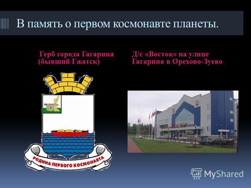 В память о первом космонавте планеты. Герб города Гагарина (бывший Гжатск) Д/с «Восток» на улице Гагарина в Орехово-Зуево