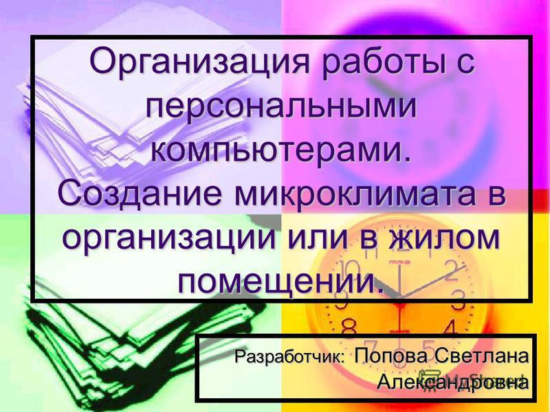 Организация работы с персональными компьютерами. Создание микроклимата в организации или в жилом помещении. Разработчик: Попова Светлана Александровна