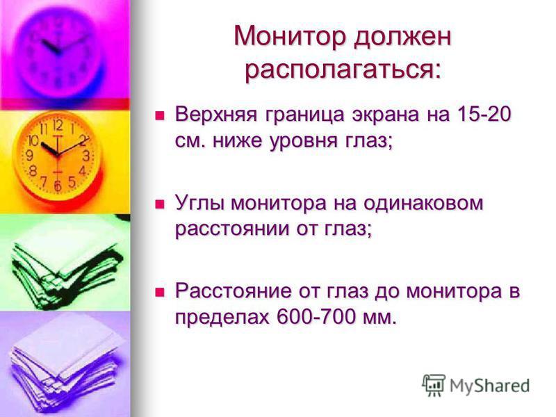 Монитор должен располагаться: Верхняя граница экрана на 15-20 см. ниже уровня глаз; Верхняя граница экрана на 15-20 см. ниже уровня глаз; Углы монитора на одинаковом расстоянии от глаз; Углы монитора на одинаковом расстоянии от глаз; Расстояние от гл