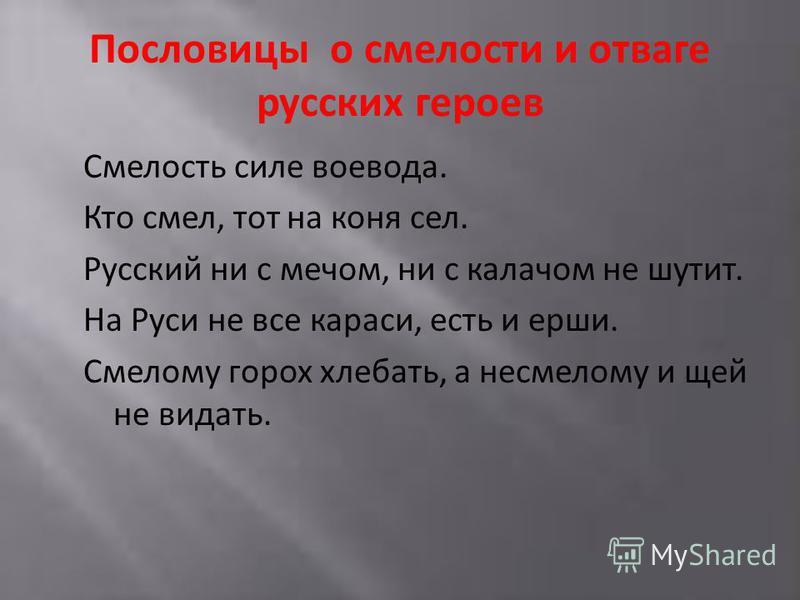 Пословицы о смелости и отваге русских героев Смелость силе воевода. Кто смел, тот на коня сел. Русский ни с мечом, ни с калачом не шутит. На Руси не все караси, есть и ерши. Смелому горох хлебать, а несмелому и щей не видать.