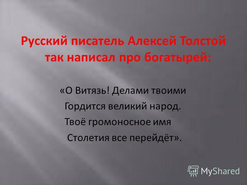 Русский писатель Алексей Толстой так написал про богатырей: «О Витязь! Делами твоими Гордится великий народ. Твоё громоносное имя Столетия все перейдёт».