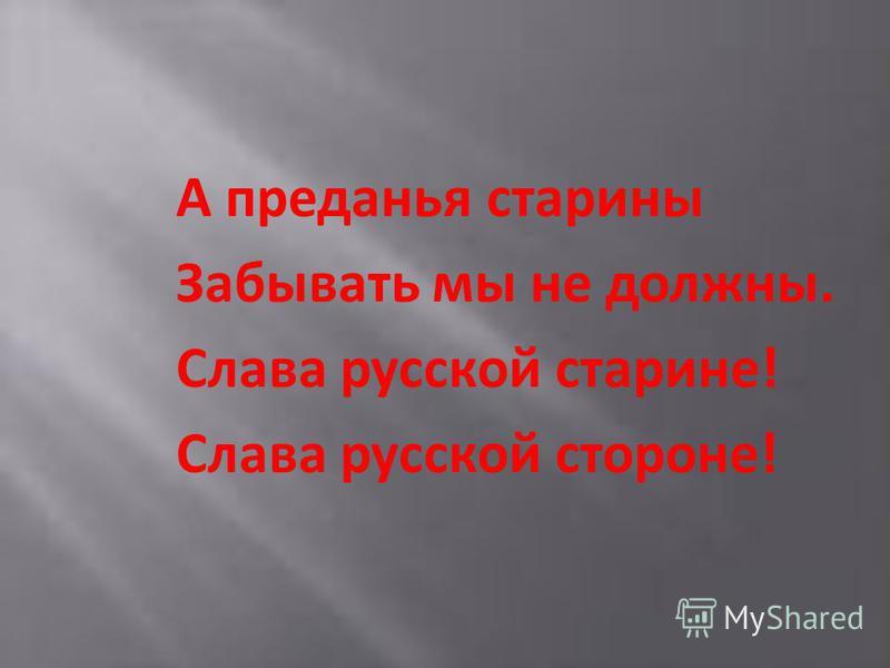 А преданья старины Забывать мы не должны. Слава русской старине! Слава русской стороне!