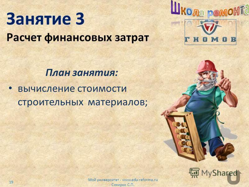 План занятия: вычисление стоимости строительных материалов; Мой университет - www.edu-reforma.ru Сокирко С.П. 19