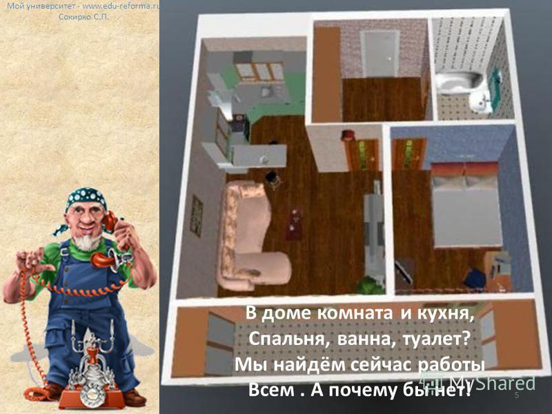 В доме комната и кухня, Спальня, ванна, туалет? Мы найдём сейчас работы Всем. А почему бы нет! Мой университет - www.edu-reforma.ru Сокирко С.П. 5