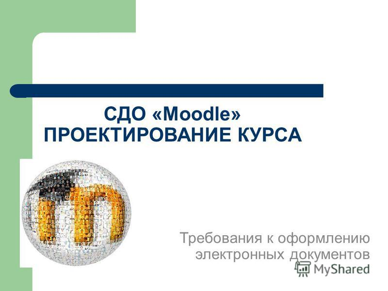 СДО «Moodle» ПРОЕКТИРОВАНИЕ КУРСА Требования к оформлению электронных документов