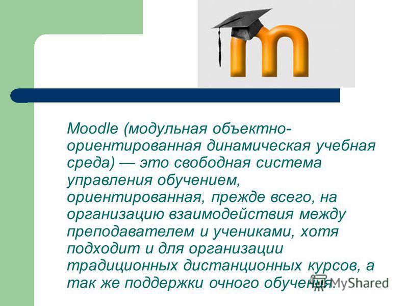 Moodle (модульная объектно- ориентированная динамическая учебная среда) это свободная система управления обучением, ориентированная, прежде всего, на организацию взаимодействия между преподавателем и учениками, хотя подходит и для организации традици