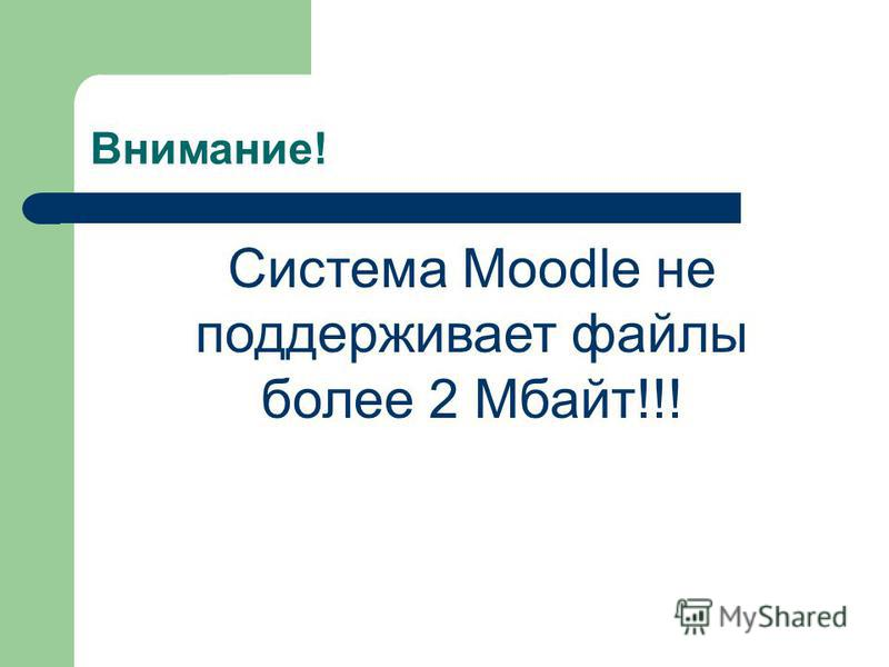 Внимание! Система Мoodle не поддерживает файлы более 2 Мбайт!!!