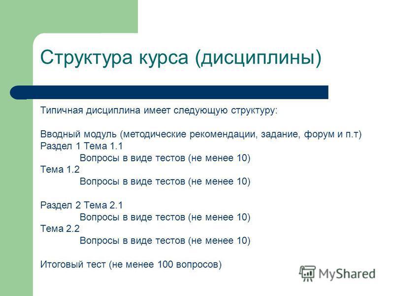 Структура курса (дисциплины) Типичная дисциплина имеет следующую структуру: Вводный модуль (методические рекомендации, задание, форум и п.т) Раздел 1 Тема 1.1 Вопросы в виде тестов (не менее 10) Тема 1.2 Вопросы в виде тестов (не менее 10) Раздел 2 Т