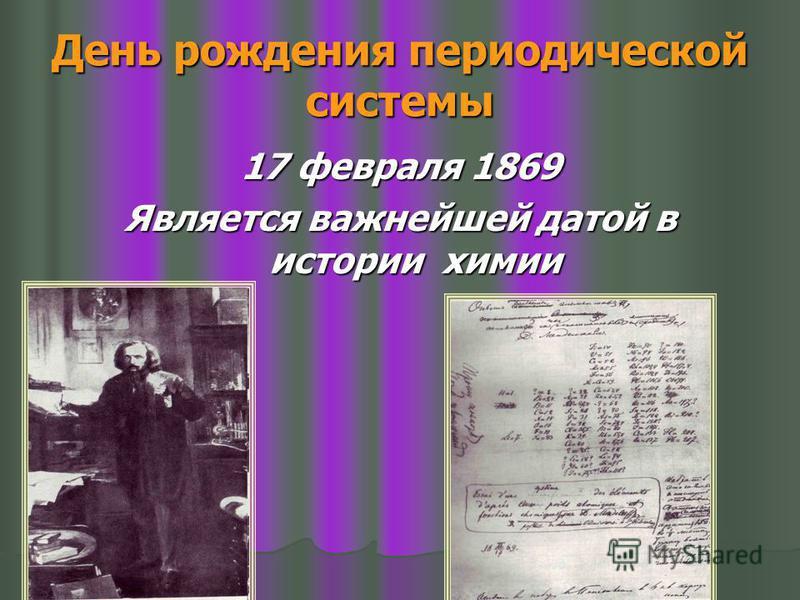 День рождения периодической системы 17 февраля 1869 Является важнейшей датой в истории химии