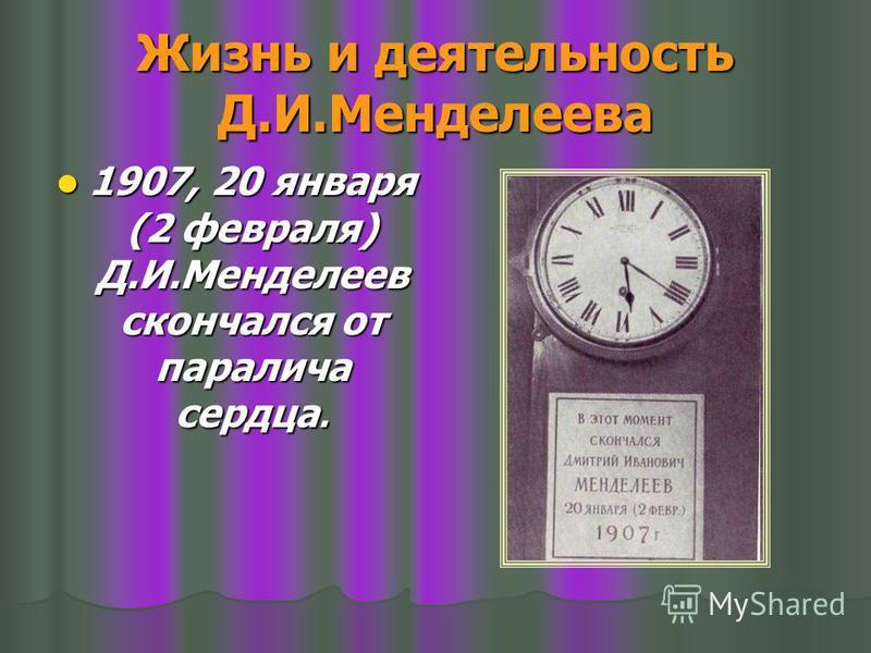 Жизнь и деятельность Д.И.Менделеева 1907, 20 января (2 февраля) Д.И.Менделеев скончался от паралича сердца. 1907, 20 января (2 февраля) Д.И.Менделеев скончался от паралича сердца.