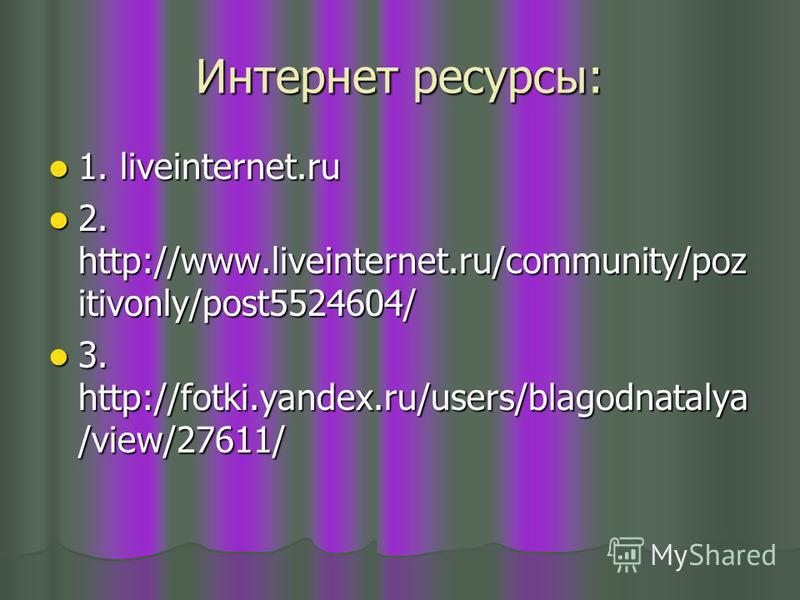 Интернет ресурсы: 1. liveinternet.ru 1. liveinternet.ru 2. http://www.liveinternet.ru/community/poz itivonly/post5524604/ 2. http://www.liveinternet.ru/community/poz itivonly/post5524604/ 3. http://fotki.yandex.ru/users/blagodnatalya /view/27611/ 3.